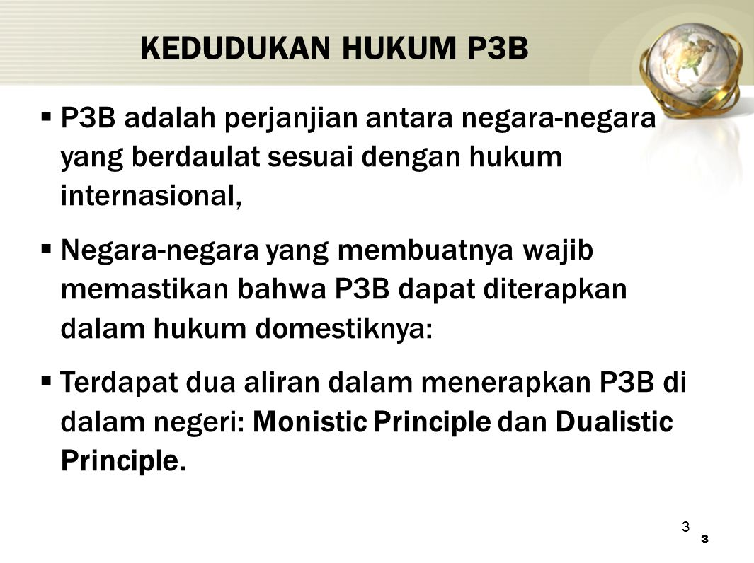 3 KEDUDUKAN HUKUM P3B 3  P3B adalah perjanjian antara negara-negara yang berdaulat sesuai dengan hukum internasional,  Negara-negara yang membuatnya wajib memastikan bahwa P3B dapat diterapkan dalam hukum domestiknya:  Terdapat dua aliran dalam menerapkan P3B di dalam negeri: Monistic Principle dan Dualistic Principle.