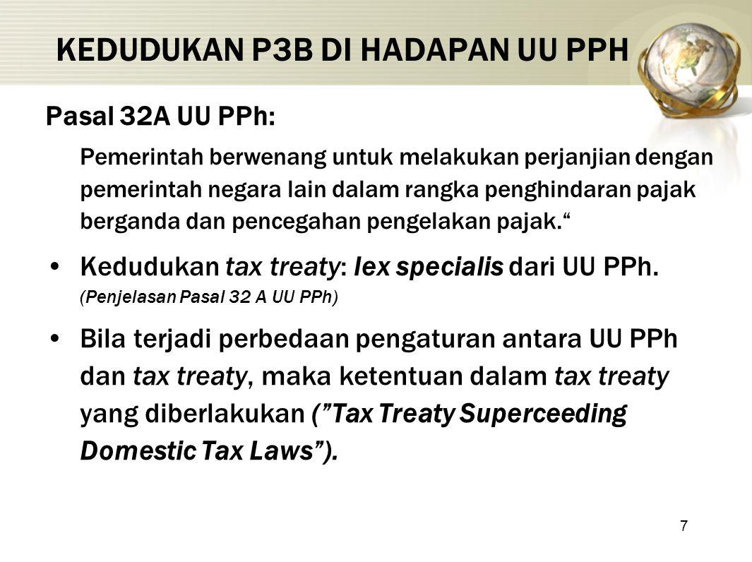 7 KEDUDUKAN P3B DI HADAPAN UU PPH Pasal 32A UU PPh: Pemerintah berwenang untuk melakukan perjanjian dengan pemerintah negara lain dalam rangka penghindaran pajak berganda dan pencegahan pengelakan pajak. Kedudukan tax treaty: lex specialis dari UU PPh.