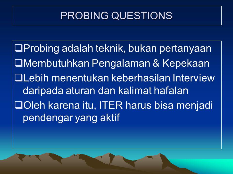 PROBING QUESTIONS  Probing adalah teknik, bukan pertanyaan  Membutuhkan Pengalaman & Kepekaan  Lebih menentukan keberhasilan Interview daripada aturan dan kalimat hafalan  Oleh karena itu, ITER harus bisa menjadi pendengar yang aktif