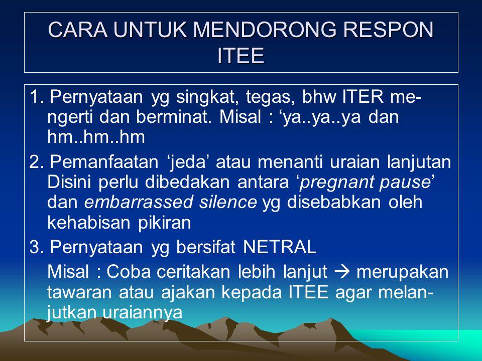CARA UNTUK MENDORONG RESPON ITEE 1. Pernyataan yg singkat, tegas, bhw ITER me- ngerti dan berminat. Misal : 'ya..ya..ya dan hm..hm..hm 2. Pemanfaatan