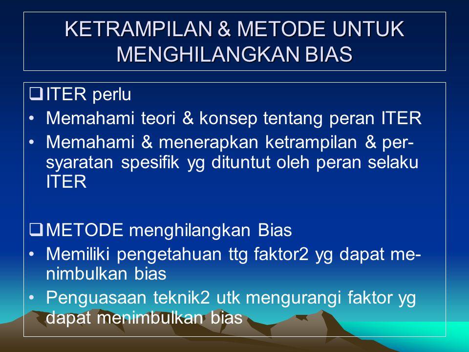 KETRAMPILAN & METODE UNTUK MENGHILANGKAN BIAS  ITER perlu Memahami teori & konsep tentang peran ITER Memahami & menerapkan ketrampilan & per- syaratan spesifik yg dituntut oleh peran selaku ITER  METODE menghilangkan Bias Memiliki pengetahuan ttg faktor2 yg dapat me- nimbulkan bias Penguasaan teknik2 utk mengurangi faktor yg dapat menimbulkan bias