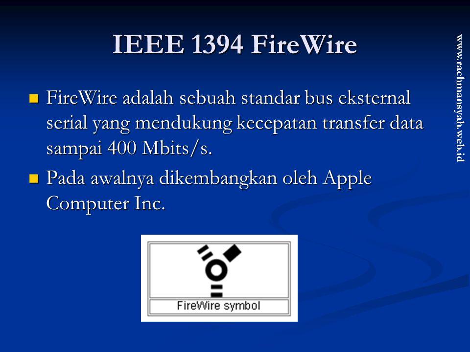www.rachmansyah.web.id IEEE 1394 FireWire FireWire adalah sebuah standar bus eksternal serial yang mendukung kecepatan transfer data sampai 400 Mbits/