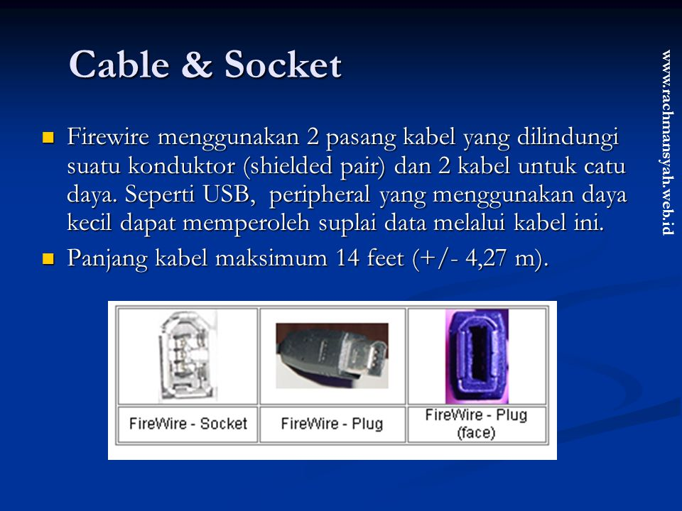 www.rachmansyah.web.id Cable & Socket Firewire menggunakan 2 pasang kabel yang dilindungi suatu konduktor (shielded pair) dan 2 kabel untuk catu daya.