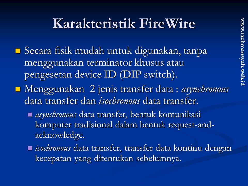 www.rachmansyah.web.id Karakteristik FireWire Secara fisik mudah untuk digunakan, tanpa menggunakan terminator khusus atau pengesetan device ID (DIP s