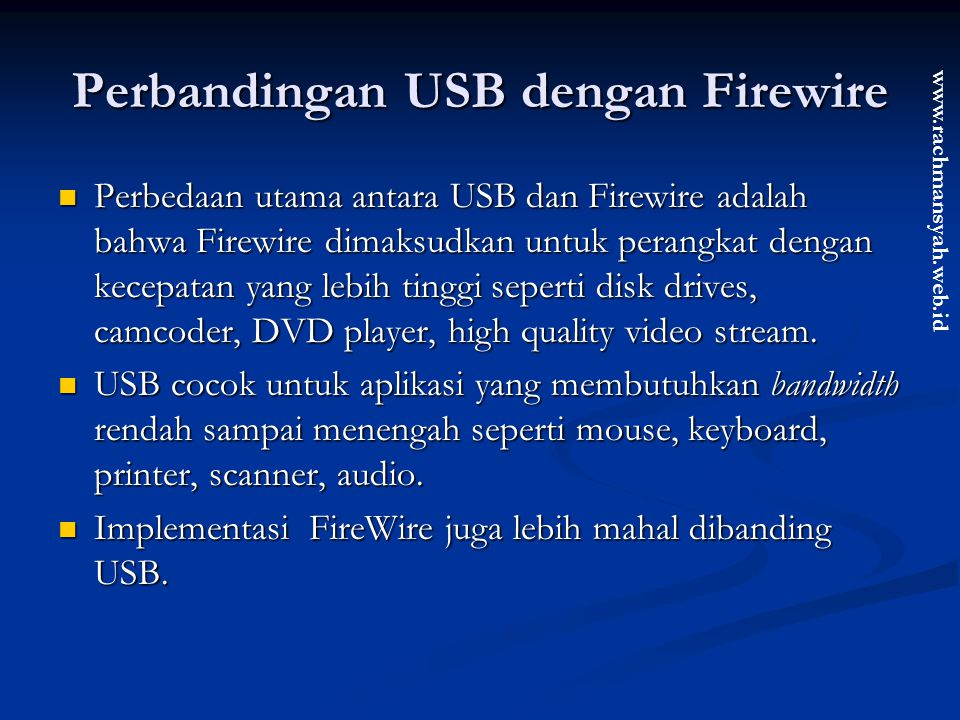 www.rachmansyah.web.id Perbandingan USB dengan Firewire Perbedaan utama antara USB dan Firewire adalah bahwa Firewire dimaksudkan untuk perangkat deng