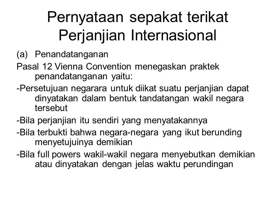 Pernyataan sepakat terikat Perjanjian Internasional (a)Penandatanganan Pasal 12 Vienna Convention menegaskan praktek penandatanganan yaitu: -Persetuju