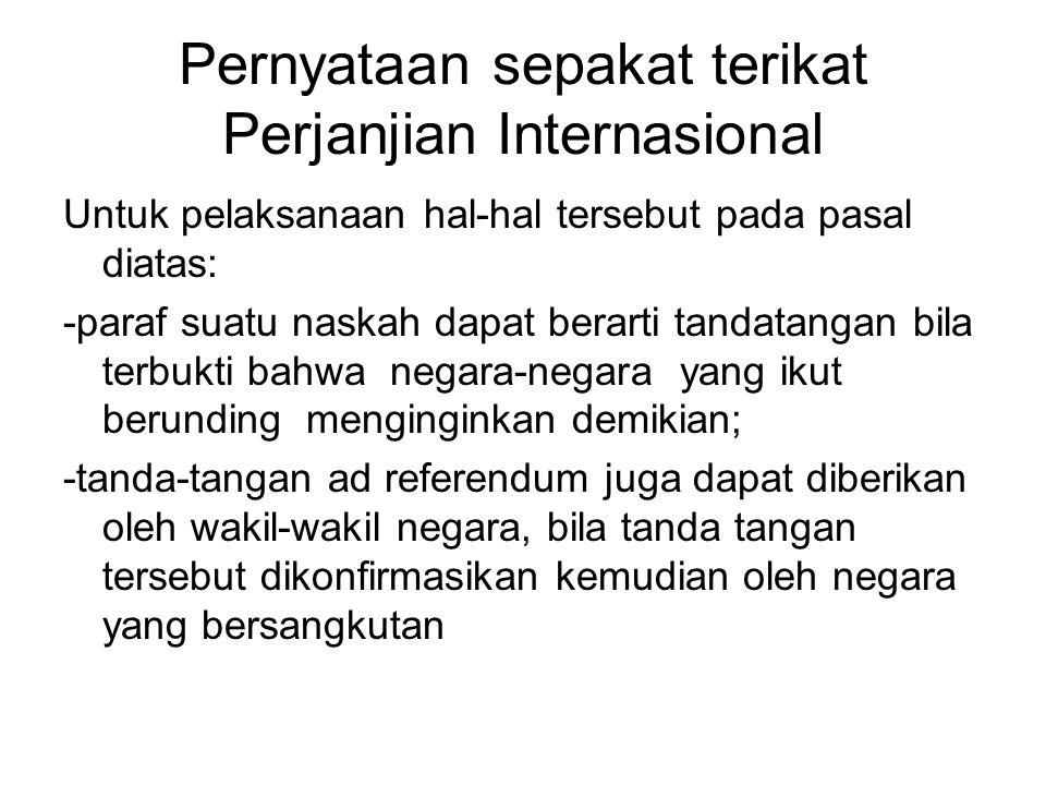 Pernyataan sepakat terikat Perjanjian Internasional Untuk pelaksanaan hal-hal tersebut pada pasal diatas: -paraf suatu naskah dapat berarti tandatanga