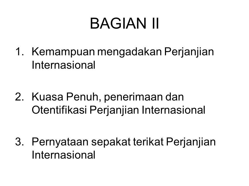 BAGIAN II 1.Kemampuan mengadakan Perjanjian Internasional 2.Kuasa Penuh, penerimaan dan Otentifikasi Perjanjian Internasional 3.Pernyataan sepakat ter