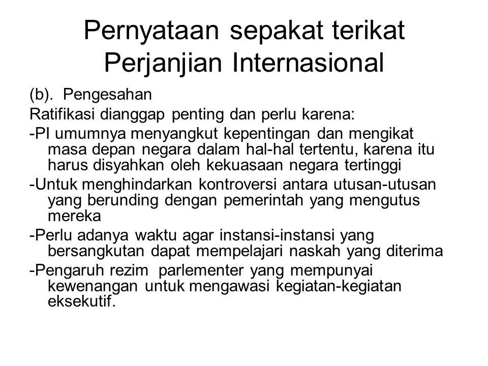 Pernyataan sepakat terikat Perjanjian Internasional (b). Pengesahan Ratifikasi dianggap penting dan perlu karena: -PI umumnya menyangkut kepentingan d