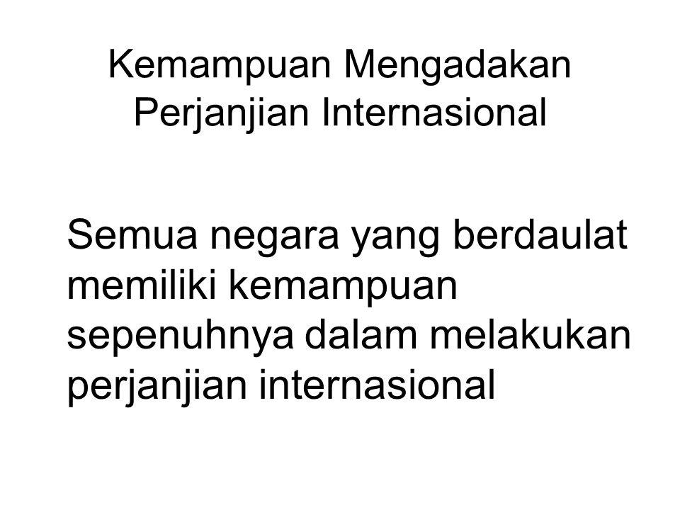 Kemampuan Mengadakan Perjanjian Internasional Semua negara yang berdaulat memiliki kemampuan sepenuhnya dalam melakukan perjanjian internasional