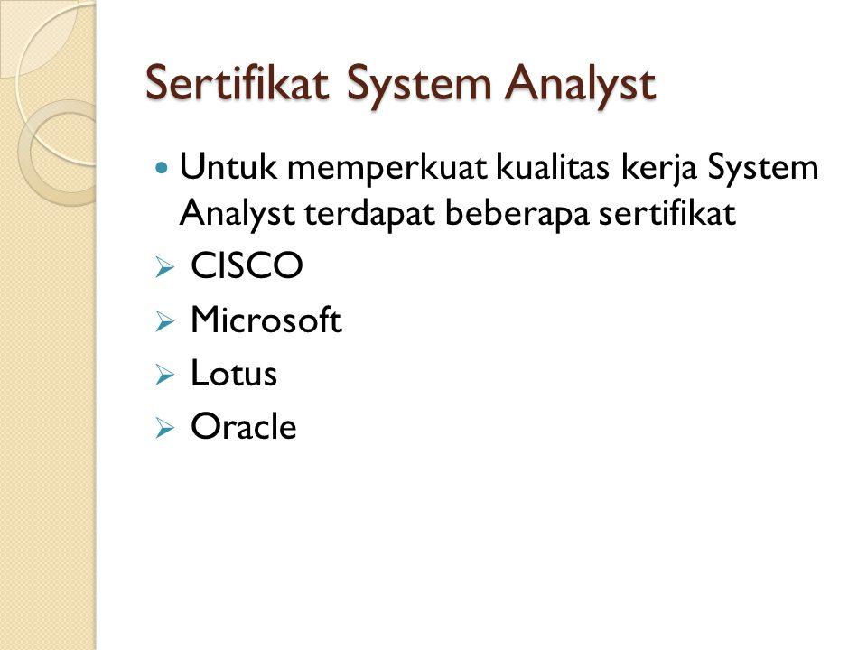 Sertifikat System Analyst Untuk memperkuat kualitas kerja System Analyst terdapat beberapa sertifikat  CISCO  Microsoft  Lotus  Oracle