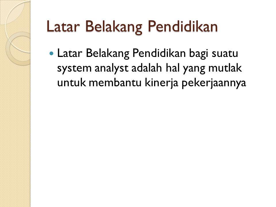 Latar Belakang Pendidikan Latar Belakang Pendidikan bagi suatu system analyst adalah hal yang mutlak untuk membantu kinerja pekerjaannya