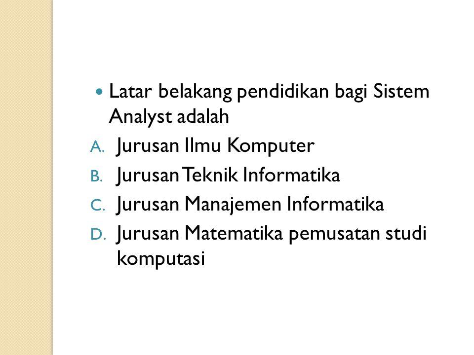 Latar belakang pendidikan bagi Sistem Analyst adalah A. Jurusan Ilmu Komputer B. Jurusan Teknik Informatika C. Jurusan Manajemen Informatika D. Jurusa