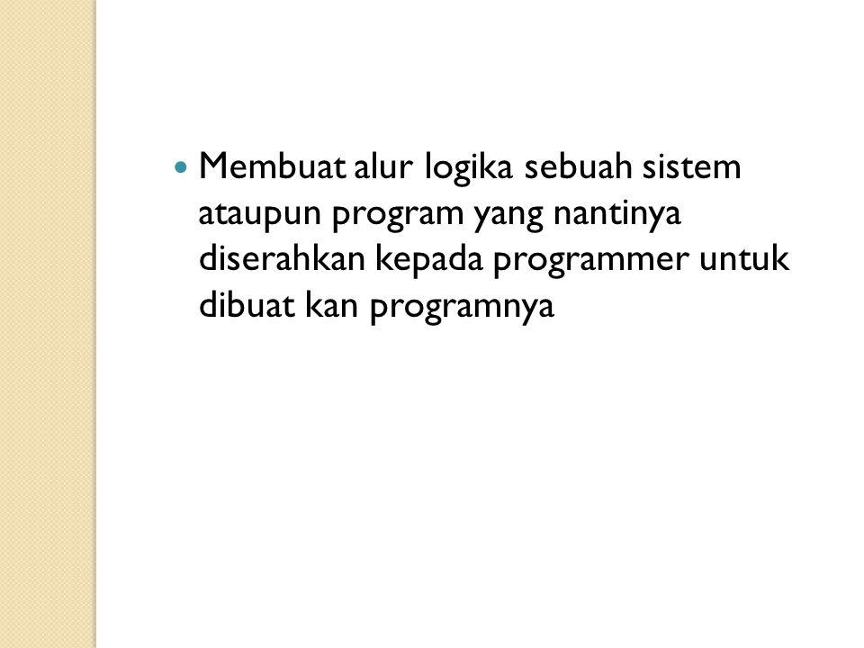 Membuat alur logika sebuah sistem ataupun program yang nantinya diserahkan kepada programmer untuk dibuat kan programnya
