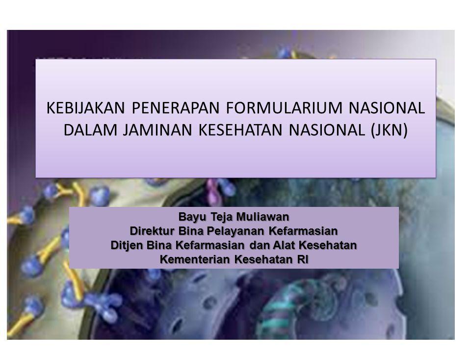 KEBIJAKAN PENERAPAN FORMULARIUM NASIONAL DALAM JAMINAN KESEHATAN NASIONAL (JKN) Bayu Teja Muliawan Direktur Bina Pelayanan Kefarmasian Ditjen Bina Kef