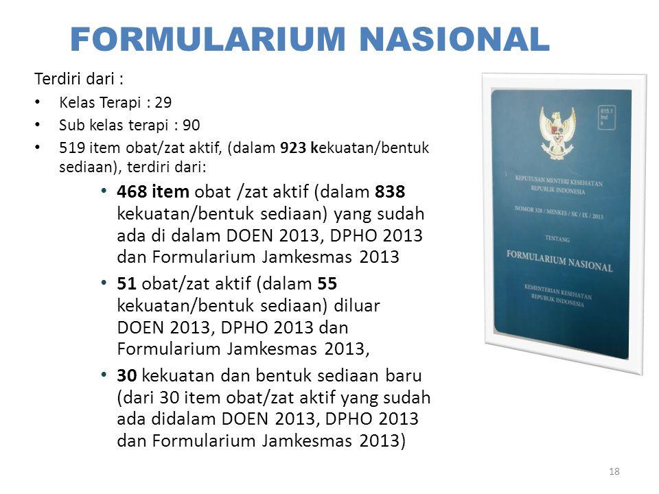 18 FORMULARIUM NASIONAL Terdiri dari : Kelas Terapi : 29 Sub kelas terapi : 90 519 item obat/zat aktif, (dalam 923 kekuatan/bentuk sediaan), terdiri d