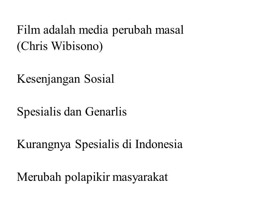 Film adalah media perubah masal (Chris Wibisono) Kesenjangan Sosial Spesialis dan Genarlis Kurangnya Spesialis di Indonesia Merubah polapikir masyarak