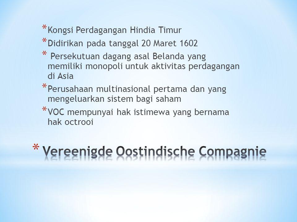 * Kongsi Perdagangan Hindia Timur * Didirikan pada tanggal 20 Maret 1602 * Persekutuan dagang asal Belanda yang memiliki monopoli untuk aktivitas perd