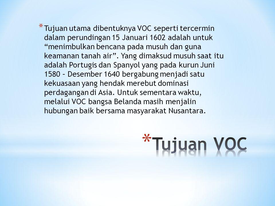 """* Tujuan utama dibentuknya VOC seperti tercermin dalam perundingan 15 Januari 1602 adalah untuk """"menimbulkan bencana pada musuh dan guna keamanan tana"""