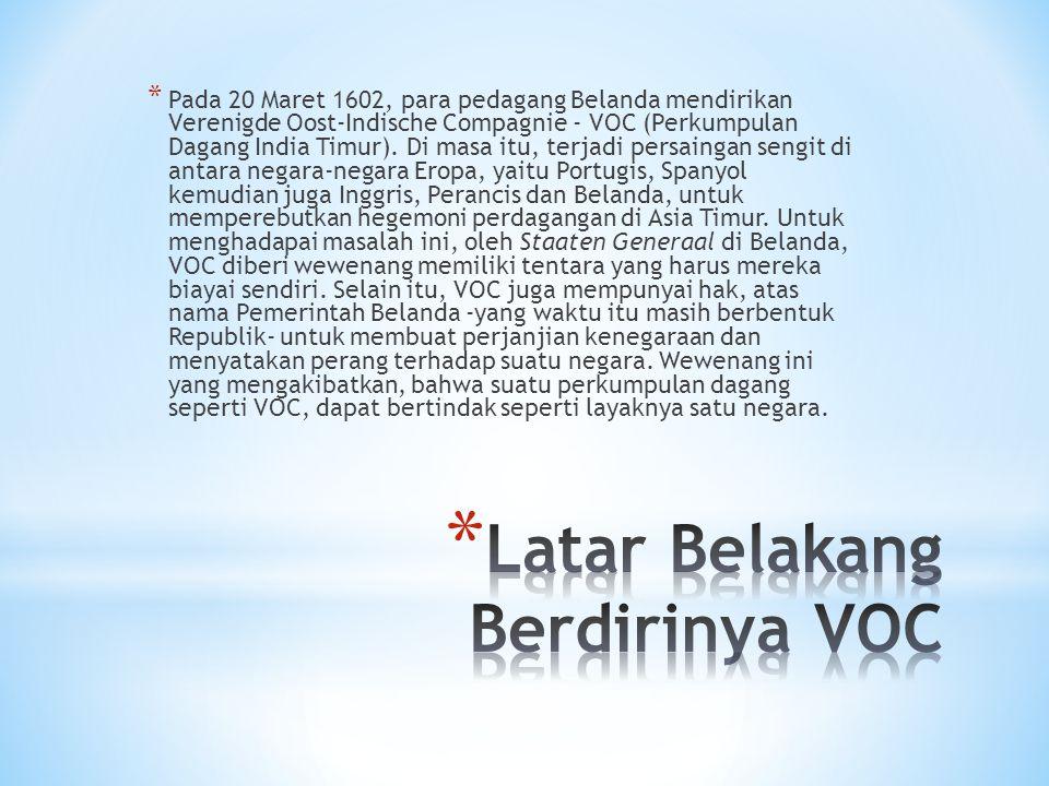 * Pada 20 Maret 1602, para pedagang Belanda mendirikan Verenigde Oost-Indische Compagnie - VOC (Perkumpulan Dagang India Timur). Di masa itu, terjadi