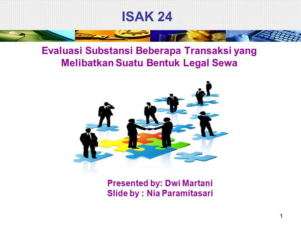 ISAK 24 Evaluasi Substansi Beberapa Transaksi yang Melibatkan Suatu Bentuk Legal Sewa 1 Presented by: Dwi Martani Slide by : Nia Paramitasari