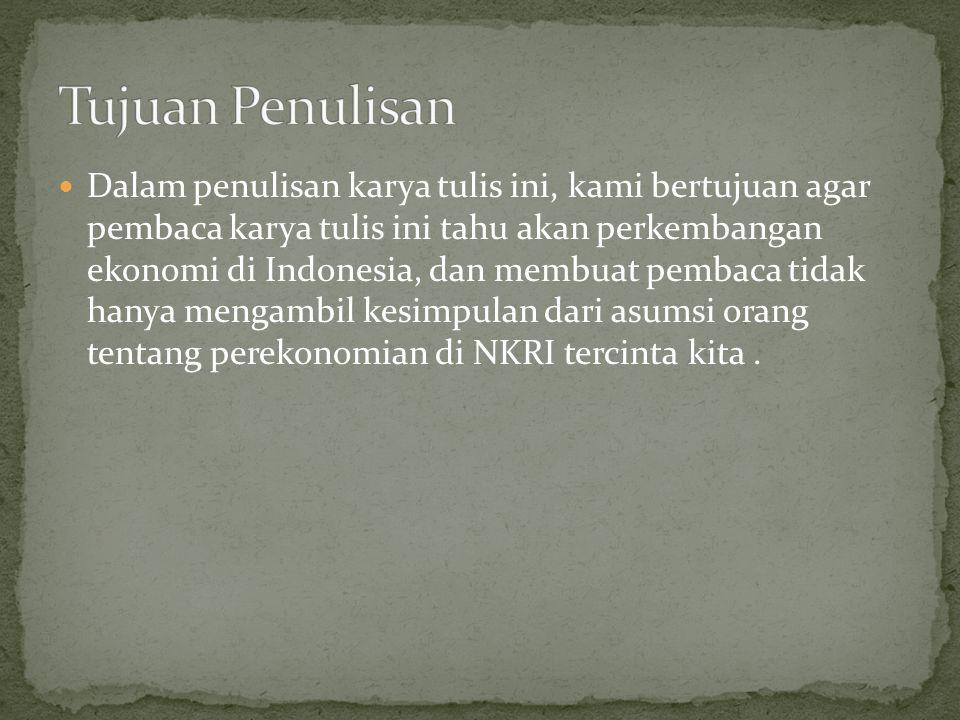 Dalam penulisan karya tulis ini, kami bertujuan agar pembaca karya tulis ini tahu akan perkembangan ekonomi di Indonesia, dan membuat pembaca tidak ha