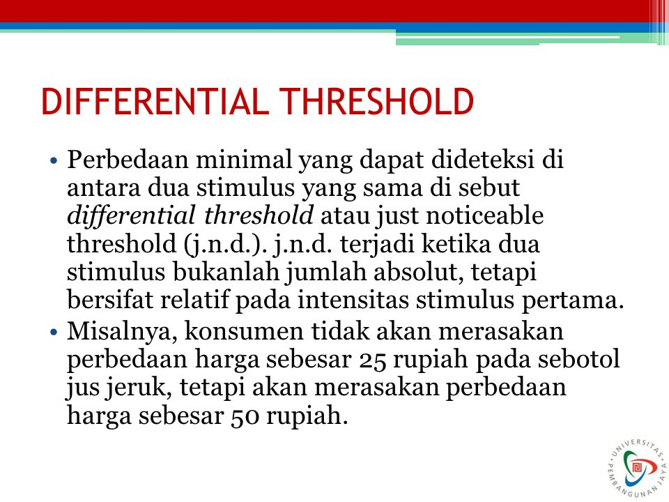 DIFFERENTIAL THRESHOLD Perbedaan minimal yang dapat dideteksi di antara dua stimulus yang sama di sebut differential threshold atau just noticeable threshold (j.n.d.).