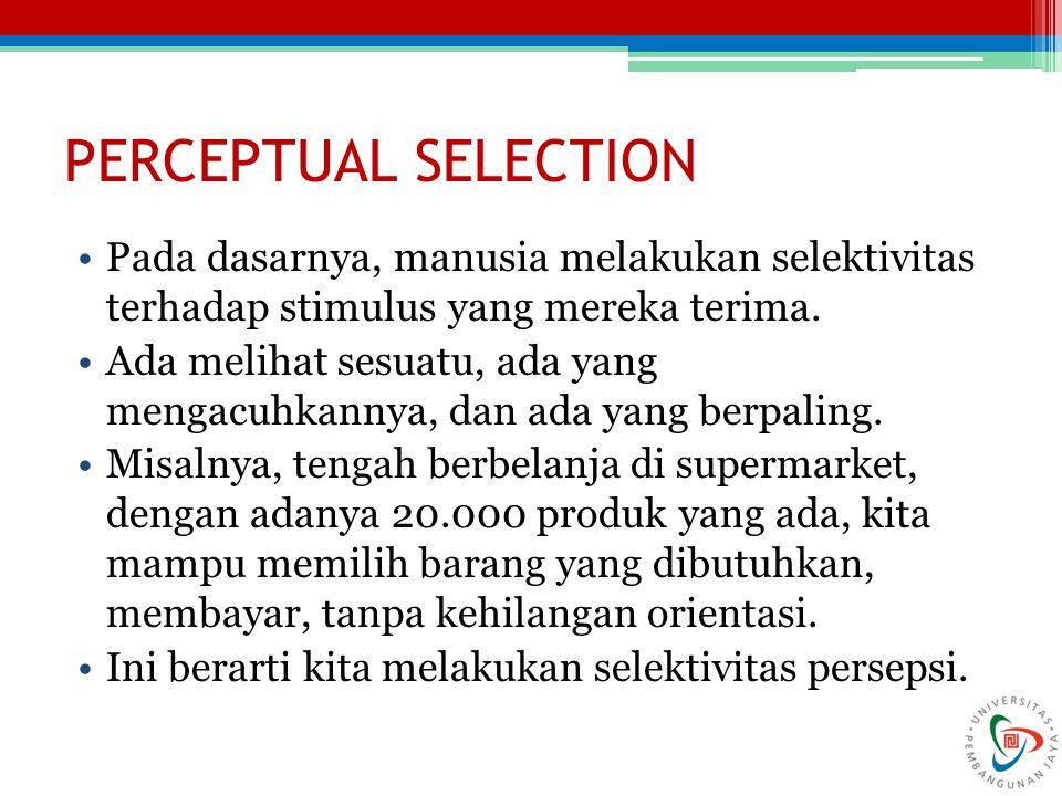 PERCEPTUAL SELECTION Pada dasarnya, manusia melakukan selektivitas terhadap stimulus yang mereka terima. Ada melihat sesuatu, ada yang mengacuhkannya,