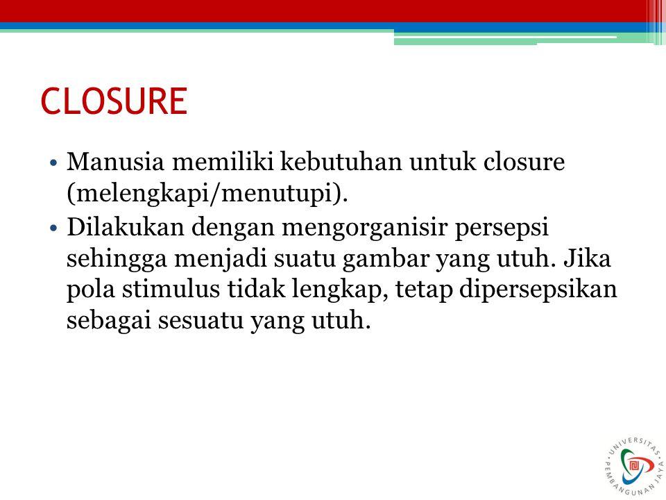 CLOSURE Manusia memiliki kebutuhan untuk closure (melengkapi/menutupi). Dilakukan dengan mengorganisir persepsi sehingga menjadi suatu gambar yang utu