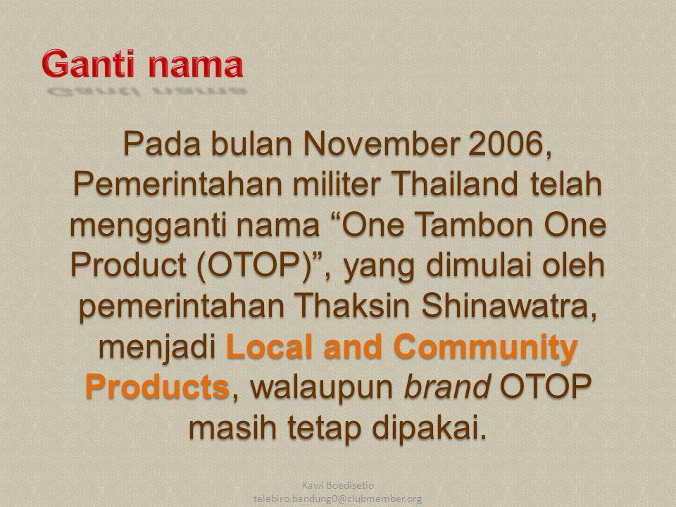 Pada bulan November 2006, Pemerintahan militer Thailand telah mengganti nama One Tambon One Product (OTOP) , yang dimulai oleh pemerintahan Thaksin Shinawatra, menjadi Local and Community Products, walaupun brand OTOP masih tetap dipakai.
