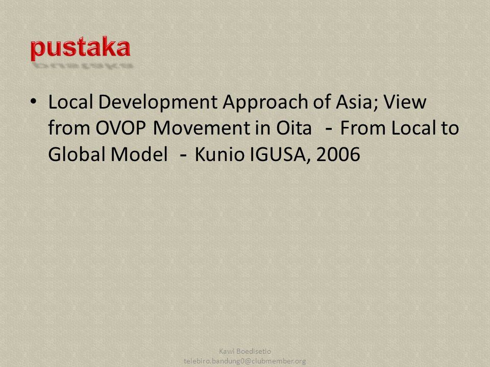 Local Development Approach of Asia; View from OVOP Movement in Oita - From Local to Global Model - Kunio IGUSA, 2006 Kawi Boedisetio telebiro.bandung0