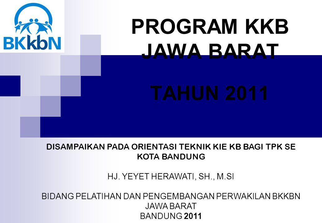 PROGRAM KKB JAWA BARAT TAHUN 2011 DISAMPAIKAN PADA ORIENTASI TEKNIK KIE KB BAGI TPK SE KOTA BANDUNG HJ.