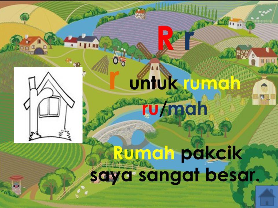 R r r untuk rumah ru/mah Rumah pakcik saya sangat besar.