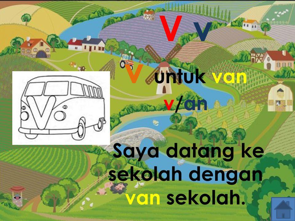 V v v untuk van v/an Saya datang ke sekolah dengan van sekolah.