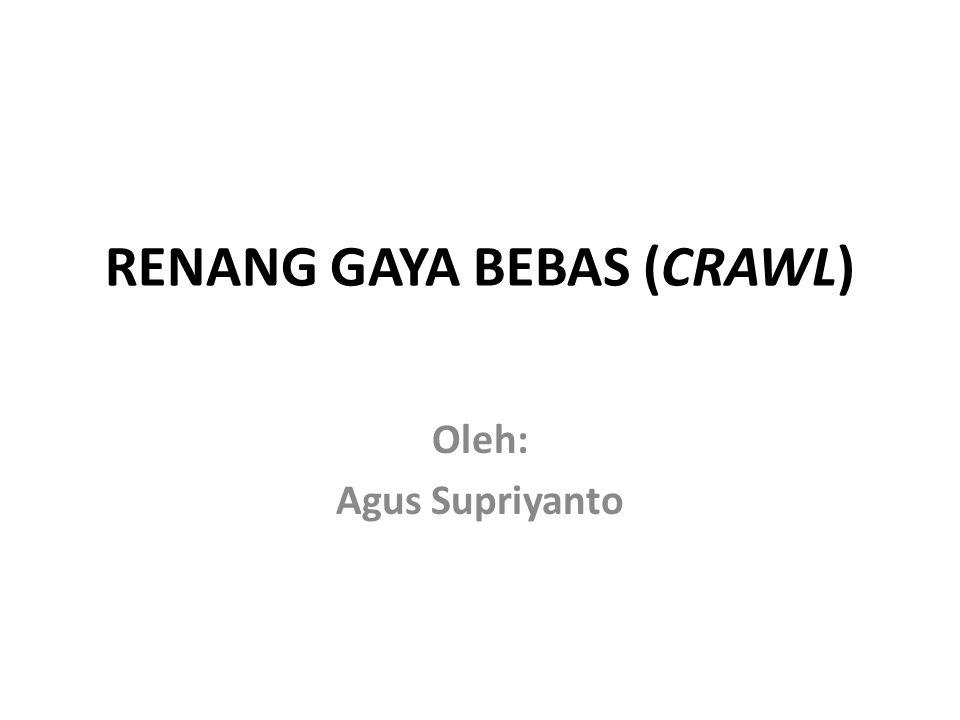 RENANG GAYA BEBAS (CRAWL) Oleh: Agus Supriyanto