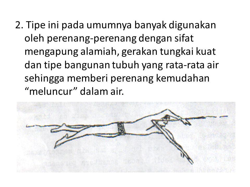 2. Tipe ini pada umumnya banyak digunakan oleh perenang-perenang dengan sifat mengapung alamiah, gerakan tungkai kuat dan tipe bangunan tubuh yang rat