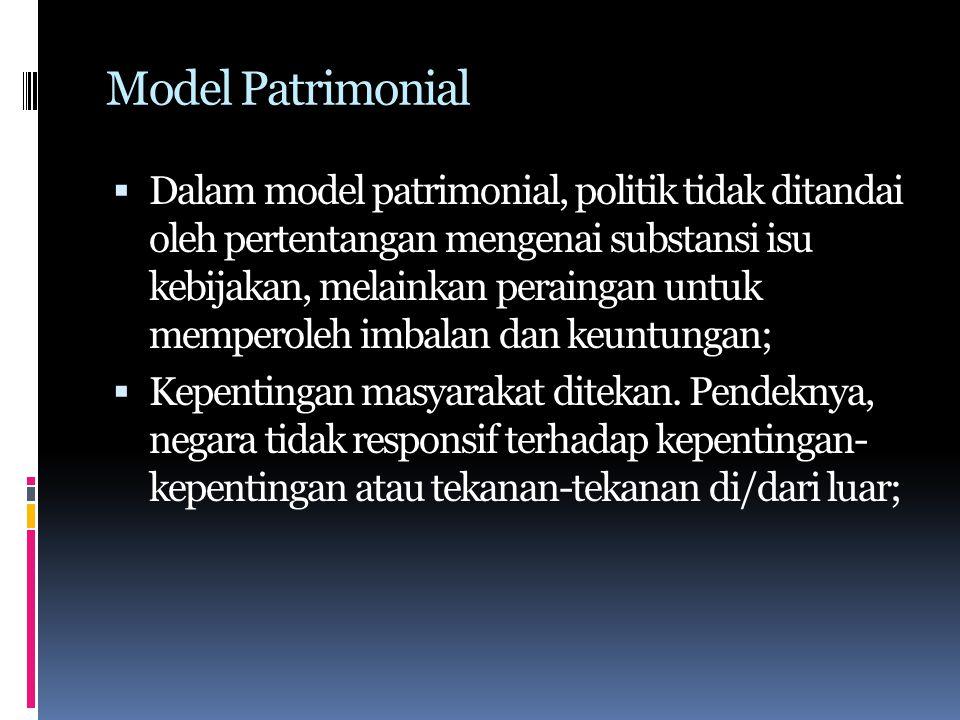 Model Patrimonial  Dalam model patrimonial, politik tidak ditandai oleh pertentangan mengenai substansi isu kebijakan, melainkan peraingan untuk memperoleh imbalan dan keuntungan;  Kepentingan masyarakat ditekan.