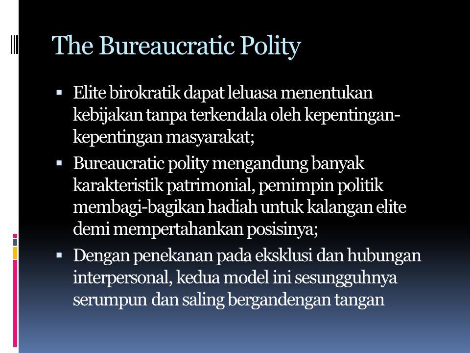 The Bureaucratic Polity  Elite birokratik dapat leluasa menentukan kebijakan tanpa terkendala oleh kepentingan- kepentingan masyarakat;  Bureaucratic polity mengandung banyak karakteristik patrimonial, pemimpin politik membagi-bagikan hadiah untuk kalangan elite demi mempertahankan posisinya;  Dengan penekanan pada eksklusi dan hubungan interpersonal, kedua model ini sesungguhnya serumpun dan saling bergandengan tangan