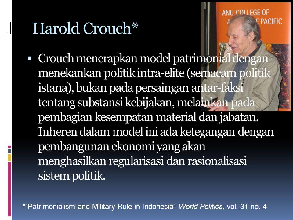 Harold Crouch*  Crouch menerapkan model patrimonial dengan menekankan politik intra-elite (semacam politik istana), bukan pada persaingan antar-faksi tentang substansi kebijakan, melainkan pada pembagian kesempatan material dan jabatan.