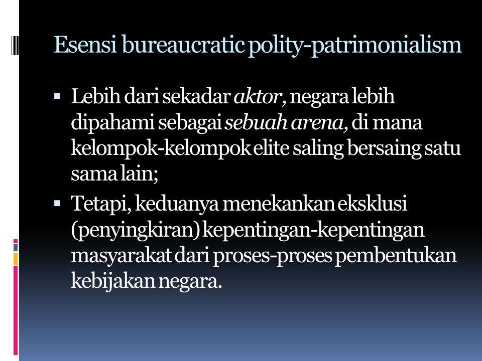 Esensi bureaucratic polity-patrimonialism  Lebih dari sekadar aktor, negara lebih dipahami sebagai sebuah arena, di mana kelompok-kelompok elite saling bersaing satu sama lain;  Tetapi, keduanya menekankan eksklusi (penyingkiran) kepentingan-kepentingan masyarakat dari proses-proses pembentukan kebijakan negara.