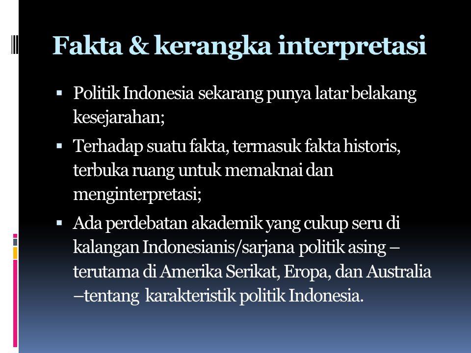 Fakta & kerangka interpretasi  Politik Indonesia sekarang punya latar belakang kesejarahan;  Terhadap suatu fakta, termasuk fakta historis, terbuka ruang untuk memaknai dan menginterpretasi;  Ada perdebatan akademik yang cukup seru di kalangan Indonesianis/sarjana politik asing – terutama di Amerika Serikat, Eropa, dan Australia –tentang karakteristik politik Indonesia.