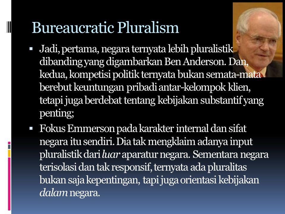 Bureaucratic Pluralism  Jadi, pertama, negara ternyata lebih pluralistik dibanding yang digambarkan Ben Anderson.