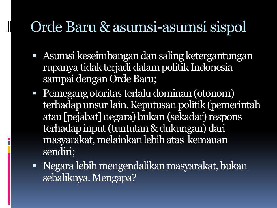 Orde Baru & asumsi-asumsi sispol  Asumsi keseimbangan dan saling ketergantungan rupanya tidak terjadi dalam politik Indonesia sampai dengan Orde Baru;  Pemegang otoritas terlalu dominan (otonom) terhadap unsur lain.