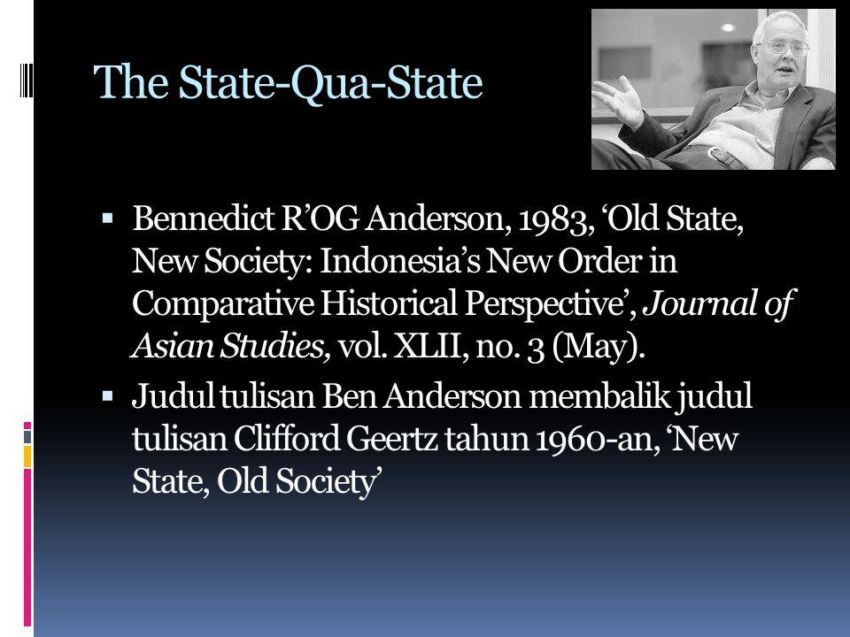 The State-Qua-State  Kebijakan-kebijakan Orde Baru sebaiknya dipahami dalam pengertian kepentingan- kepentingan negara itu sendiri;  Ada pertentangan antara kepentingan negara dan masyarakat.
