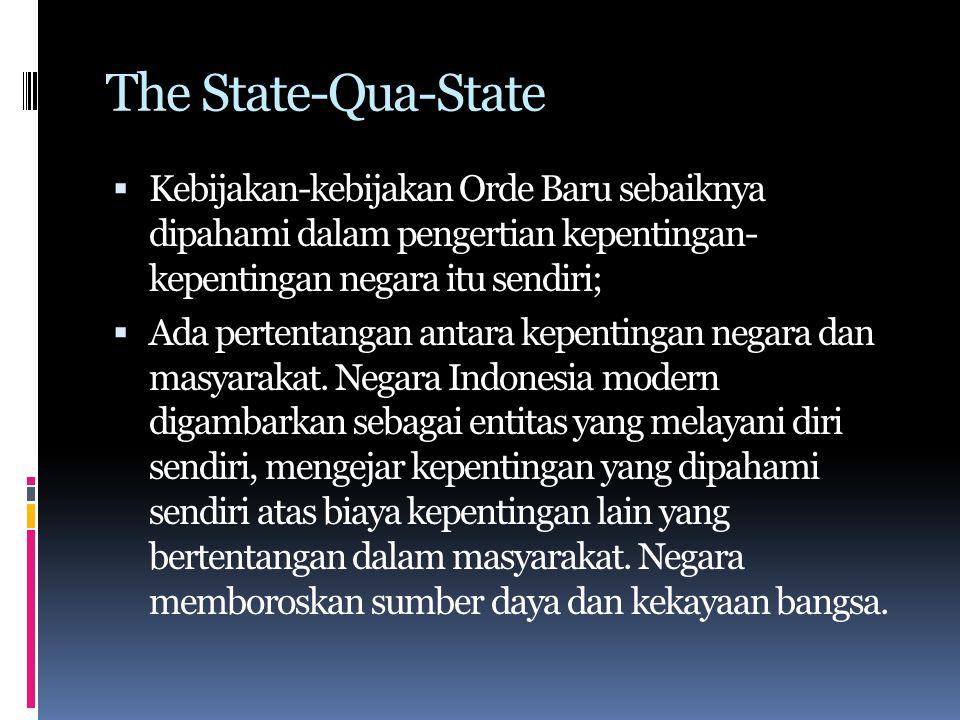 The State-Qua-State  Negara Orde Baru hampir sepenuhnya terlepas dari dan tidak responsif terhadap kepentingan- kepentingan masyarakat;  Kekuasaan negara berada di tangan militer, dan pada dasarnya tidak berubah sejak masa kolonial;  Kebijakan merefleksikan kepentingan-kepentingan negara daripada kepentingan kelompok atau kelas ekstra-negara (di luarnya), dengan sedikit pengecualian terhadap modal asing.