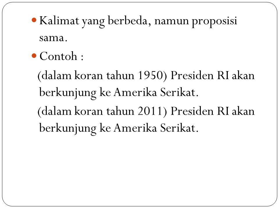 Kalimat yang berbeda, namun proposisi sama. Contoh : (dalam koran tahun 1950) Presiden RI akan berkunjung ke Amerika Serikat. (dalam koran tahun 2011)