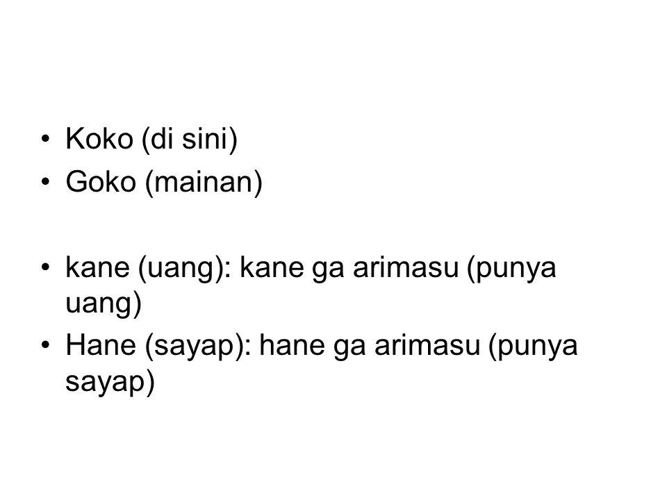 Koko (di sini) Goko (mainan) kane (uang): kane ga arimasu (punya uang) Hane (sayap): hane ga arimasu (punya sayap)