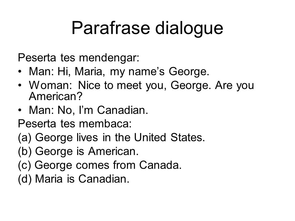 Parafrase dialogue Peserta tes mendengar: Man: Hi, Maria, my name's George. Woman: Nice to meet you, George. Are you American? Man: No, I'm Canadian.
