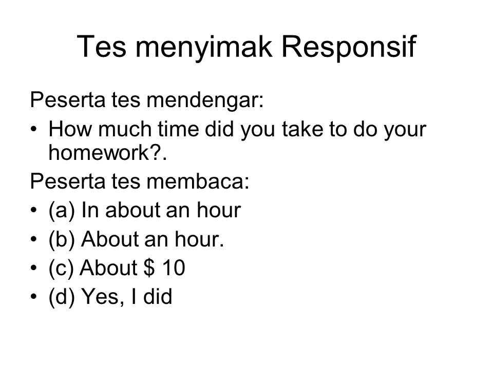 Tes menyimak Responsif Peserta tes mendengar: How much time did you take to do your homework?. Peserta tes membaca: (a) In about an hour (b) About an
