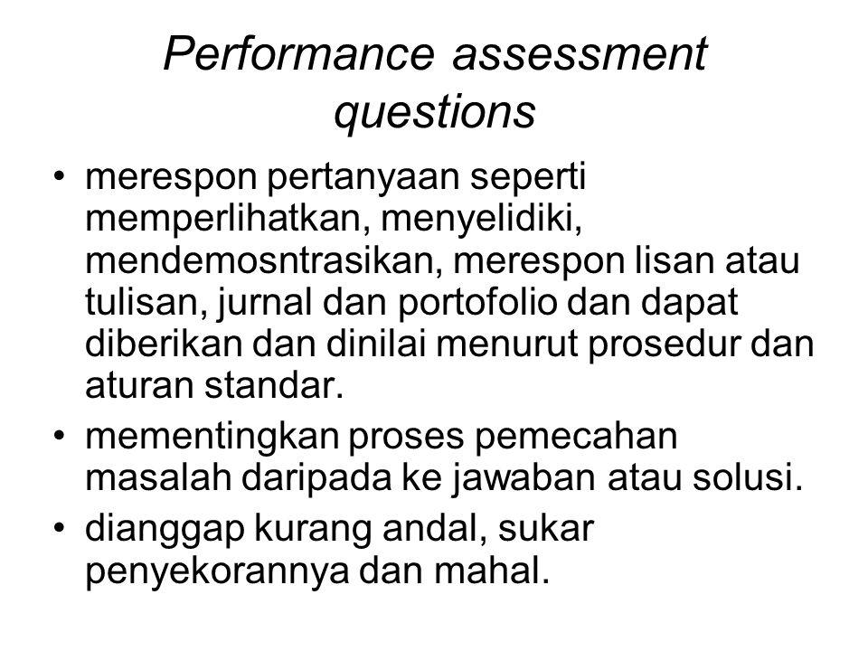 Performance assessment questions merespon pertanyaan seperti memperlihatkan, menyelidiki, mendemosntrasikan, merespon lisan atau tulisan, jurnal dan portofolio dan dapat diberikan dan dinilai menurut prosedur dan aturan standar.